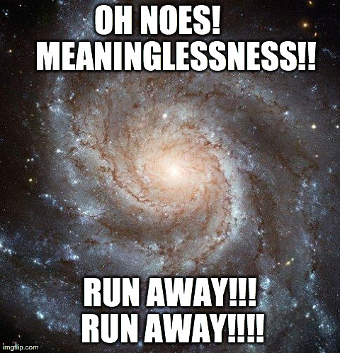 Galaxy image: OH NOES! MEANINGLESSNESS!! RUN AWAY!!! RUN AWAY!!!!